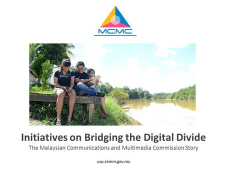 Initiatives on Bridging the Digital Divide The Malaysian Communications and Multimedia Commission Story usp.skmm.gov.my.