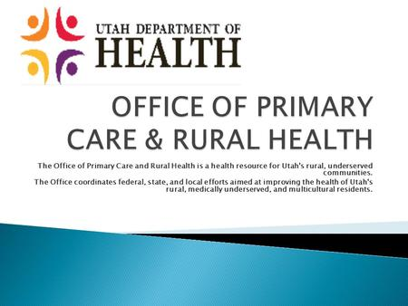 The Office of Primary Care and Rural Health is a health resource for Utah's rural, underserved communities. The Office coordinates federal, state, and.