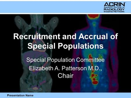 Presentation Name Recruitment and Accrual of Special Populations Special Population Committee Elizabeth A. Patterson M.D., Chair.