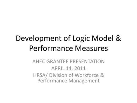 Development of Logic Model & Performance Measures AHEC GRANTEE PRESENTATION APRIL 14, 2011 HRSA/ Division of Workforce & Performance Management.