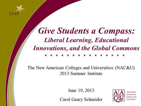 Give Students a Compass: Liberal Learning, Educational Innovations, and the Global Commons The New American Colleges and Universities (NAC&U) 2013 Summer.