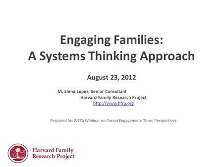 Engaging Families: A Systems Thinking Approach August 23, 2012 M. Elena Lopez, Senior Consultant Harvard Family Research Project  Prepared.