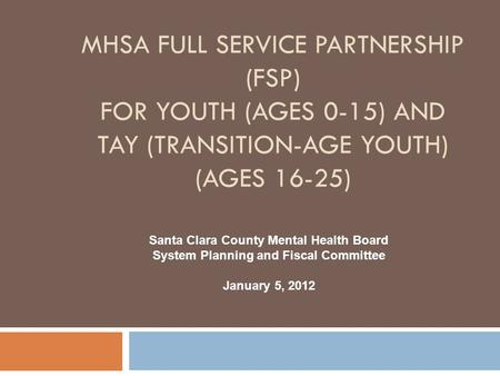 MHSA Full Service Partnership (FSP) For YOUTH (Ages 0-15) and TAY (Transition-Age Youth) (Ages 16-25) Santa Clara County Mental Health Board System Planning.
