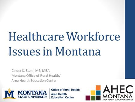 Healthcare Workforce Issues in Montana Cindra K. Stahl, MS, MBA Montana Office of Rural Health/ Area Health Education Center.