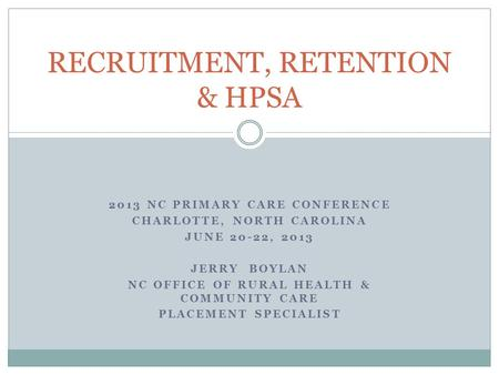 2013 NC PRIMARY CARE CONFERENCE CHARLOTTE, NORTH CAROLINA JUNE 20-22, 2013 JERRY BOYLAN NC OFFICE OF RURAL HEALTH & COMMUNITY CARE PLACEMENT SPECIALIST.