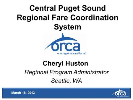 Central Puget Sound Regional Fare Coordination System Regional Program Administrator Seattle, WA Cheryl Huston March 18, 2013.