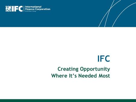 IFC Creating Opportunity Where It's Needed Most. 2 IFC is the largest global development institution focused exclusively on the private sector – the global.