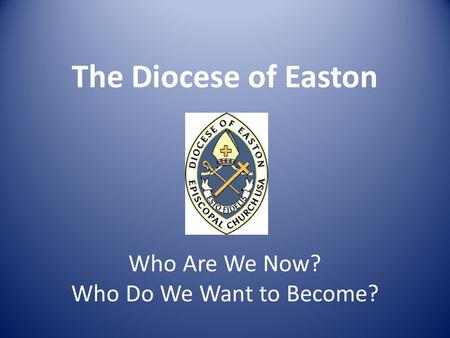 The Diocese of Easton Who Are We Now? Who Do We Want to Become?