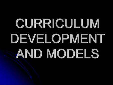 CURRICULUM DEVELOPMENT AND MODELS