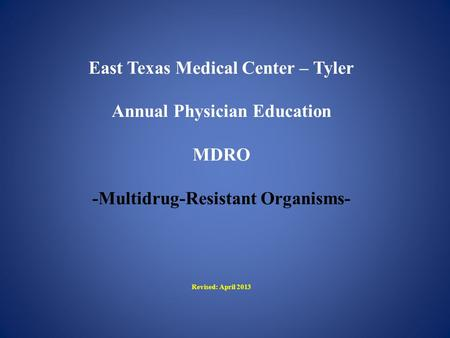 East Texas Medical Center – Tyler Annual Physician Education MDRO -Multidrug-Resistant Organisms- Revised: April 2013.