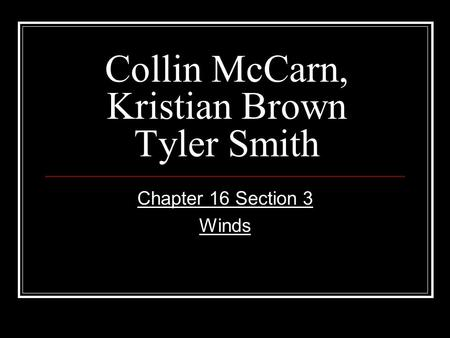 Collin McCarn, Kristian Brown Tyler Smith Chapter 16 Section 3 Winds.