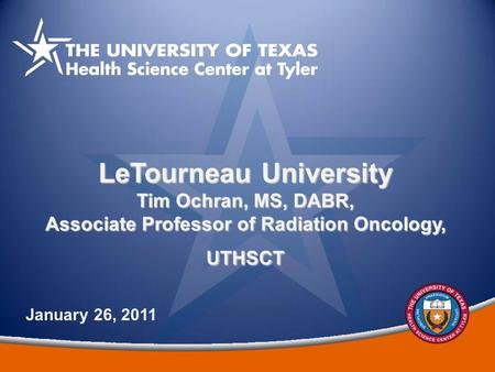 1 LeTourneau University Tim Ochran, MS, DABR, Associate Professor of Radiation Oncology, UTHSCT January 26, 2011.