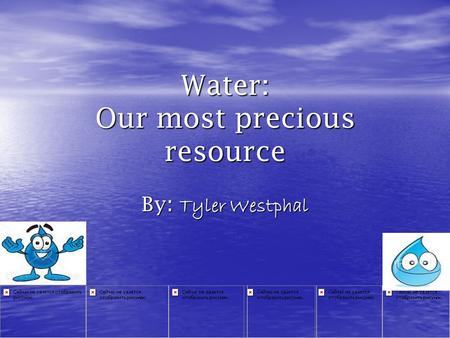 Water: Our most precious resource By : Tyler Westphal.