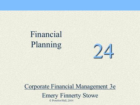 © Prentice Hall, 2004 24 Corporate Financial Management 3e Emery Finnerty Stowe Financial Planning.