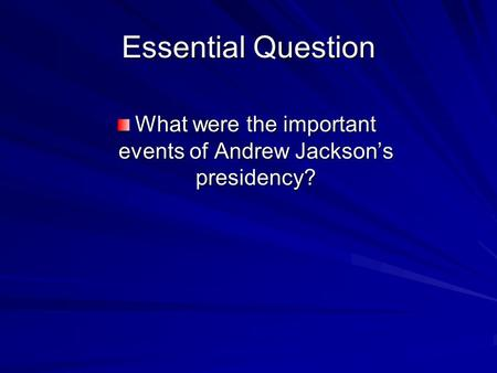 Essential Question What were the important events of Andrew Jackson's presidency?