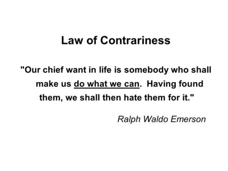 Law of Contrariness Our chief want in life is somebody who shall make us do what we can. Having found them, we shall then hate them.