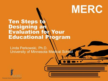 MERC Ten Steps to Designing an Evaluation for Your Educational Program Linda Perkowski, Ph.D. University of Minnesota Medical School.