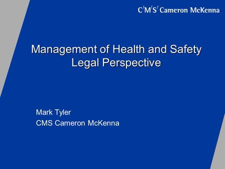 Management of Health and Safety Legal Perspective Mark Tyler CMS Cameron McKenna.