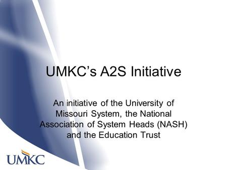 UMKC's A2S Initiative An initiative of the University of Missouri System, the National Association of System Heads (NASH) and the Education Trust.