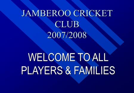 JAMBEROO CRICKET CLUB 2007/2008 WELCOME TO ALL PLAYERS & FAMILIES.