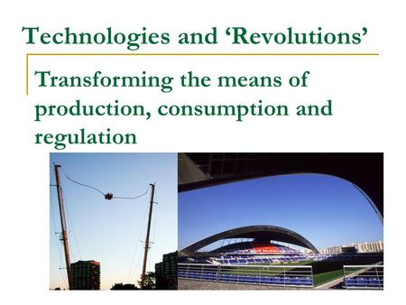 Technologies and 'Revolutions' Transforming the means of production, consumption and regulation.