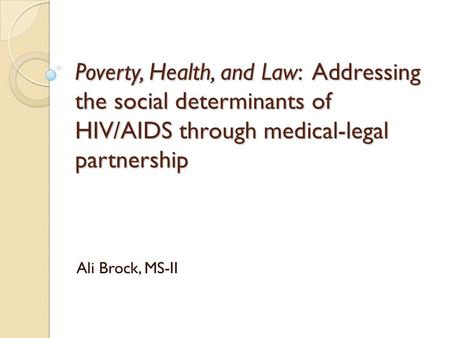 Poverty, Health, and Law: Addressing the social determinants of HIV/AIDS through medical-legal partnership Ali Brock, MS-II.