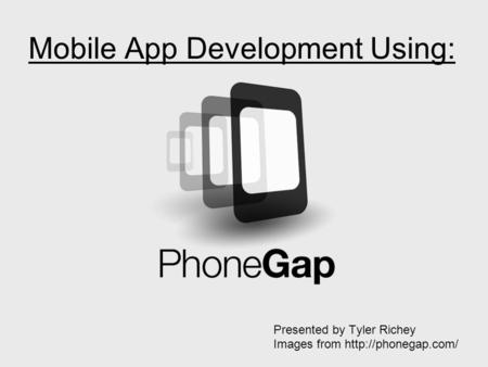 Mobile App Development Using: Presented by Tyler Richey Images from