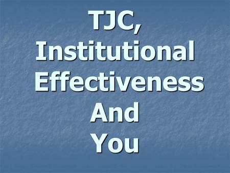 TJC, Institutional Effectiveness And You. Definition Institutional Effectiveness is an ongoing, comprehensive, and institutionally integrated system,