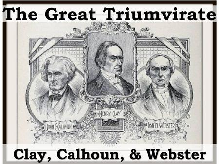 The Great Triumvirate Clay, Calhoun, & Webster. Between 1812 and 1850 had more impact on American government than any three politicians in American history.