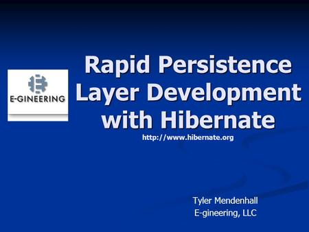 Rapid Persistence Layer Development with Hibernate Rapid Persistence Layer Development with Hibernate  Tyler Mendenhall E-gineering,