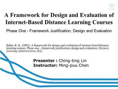 Presenter : Ching-ting Lin Instructor: Ming-puu Chen A Framework for Design and Evaluation of Internet-Based Distance Learning Courses Baker, R. K. (2003).