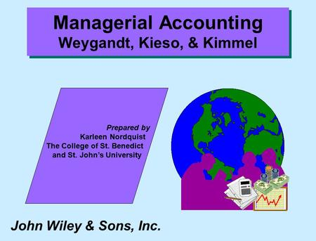 John Wiley & Sons, Inc. Prepared by Karleen Nordquist.. The College of St. Benedict... and St. John's University.... Managerial Accounting Weygandt, Kieso,