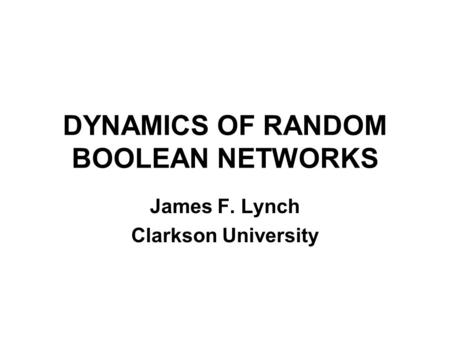 DYNAMICS OF RANDOM BOOLEAN NETWORKS James F. Lynch Clarkson University.