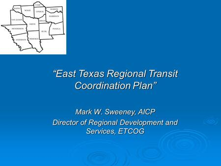 """East Texas Regional Transit Coordination Plan"" Mark W. Sweeney, AICP Director of Regional Development and Services, ETCOG."