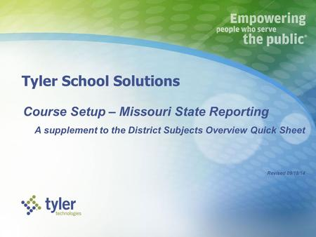 Tyler School Solutions Course Setup – Missouri State Reporting A supplement to the District Subjects Overview Quick Sheet Revised 09/18/14.