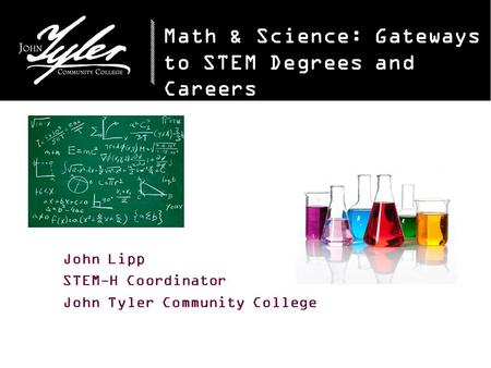 Math & Science: Gateways to STEM Degrees and Careers John Lipp STEM-H Coordinator John Tyler Community College.