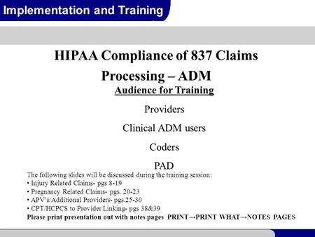 1 Implementation and Training HIPAA Compliance of 837 Claims Processing – ADM Audience for Training Providers Clinical ADM users Coders PAD The following.