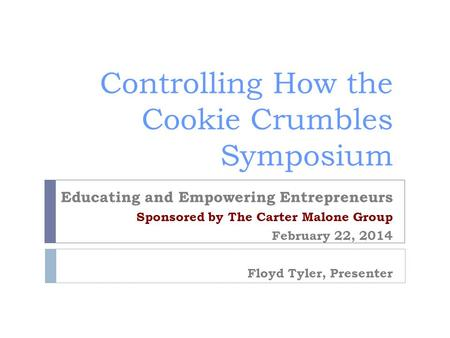 Controlling How the Cookie Crumbles Symposium Educating and Empowering Entrepreneurs Sponsored by The Carter Malone Group February 22, 2014 Floyd Tyler,