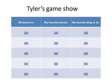 Tyler's game show All about me.My favorite animals.My favorite thing to do. 200 300 400 500 600.