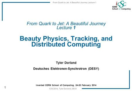 From Quark to Jet: A Beautiful Journey Lecture 1 1 iCSC2014, Tyler Dorland, DESY From Quark to Jet: A Beautiful Journey Lecture 1 Beauty Physics, Tracking,