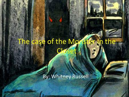 The case of the Monster in the Closet By: Whitney Russell.