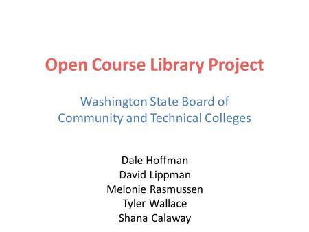 Open Course Library Project Washington State Board of Community and Technical Colleges Dale Hoffman David Lippman Melonie Rasmussen Tyler Wallace Shana.