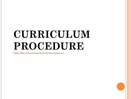 CURRICULUM PROCEDURE Videos\How will you teach me in the 21st century .avi.