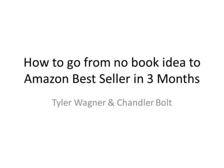 How to go from no book idea to Amazon Best Seller in 3 Months Tyler Wagner & Chandler Bolt.