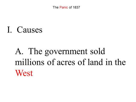 I. Causes A. The government sold millions of acres of land in the West The Panic of 1837.
