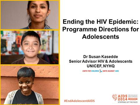 Ending the HIV Epidemic: Programme Directions for Adolescents Dr Susan Kasedde Senior Advisor HIV & Adolescents UNICEF, NYHQ #EndAdolescentAIDS.