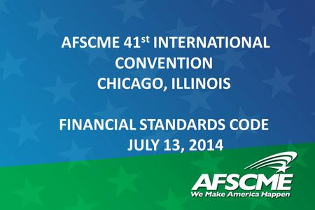 AFSCME 41 st INTERNATIONAL CONVENTION CHICAGO, ILLINOIS FINANCIAL STANDARDS CODE JULY 13, 2014.