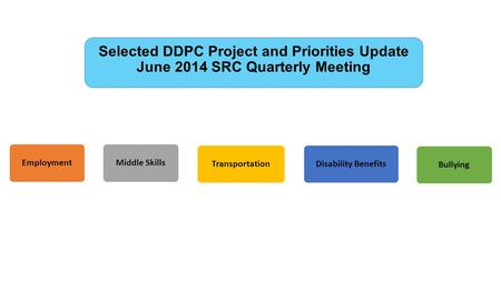 Selected DDPC Project and Priorities Update June 2014 SRC Quarterly Meeting EmploymentMiddle SkillsTransportationDisability BenefitsBullying.
