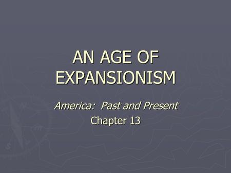 AN AGE OF EXPANSIONISM America: Past and Present Chapter 13.