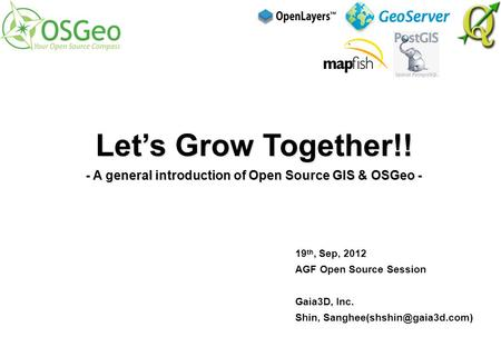 19 th, Sep, 2012 AGF Open Source Session Gaia3D, Inc. Shin, Let's Grow Together!! - A general introduction of Open Source GIS.